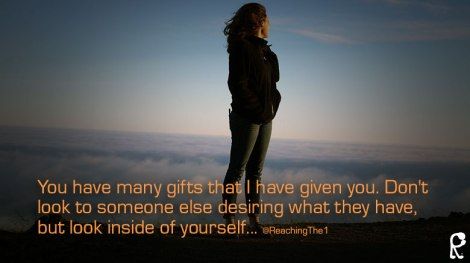 You have many gifts that I have given you. Don't look to someone else desiring what they have, but look inside of yourself... @ReachingThe1 --Romans 12:6-9