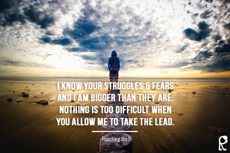I know your struggles & fears and I am bigger than they are. Nothing is too difficult when you allow Me to take the lead. - Reaching The 1