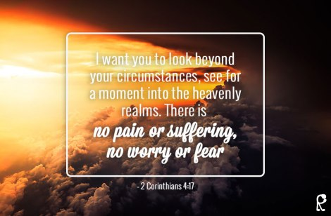 I want you to look beyond your circumstances, see for a moment into the heavenly realms. There is no pain or suffering, no worry or fear. - 2 Corinthians 4:17