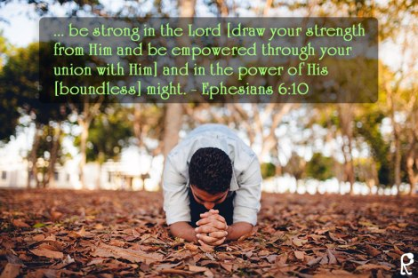 ... be strong in the Lord [draw your strength from Him and be empowered through your union with Him] and in the power of His [boundless] might. - Ephesians 6:10
