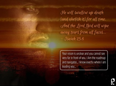 He will swallow up death [and abolish it] for all time. And the Lord God will wipe away tears from all faces... - Isaiah 25:8