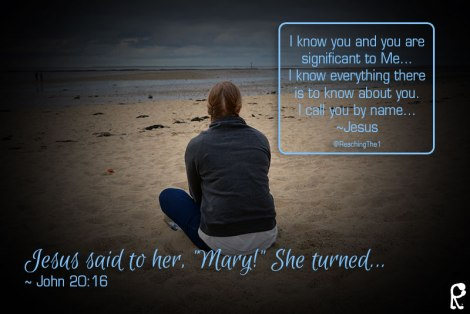 "Jesus said to her, ""Mary!"" She turned... ~ John 20:16 --- I know you and you are significant to Me... I know everything there is to know about you. I call you by name... ~Jesus"