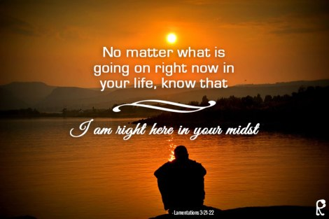 No matter what is going on right now in your life, know that I am right here in your midst. (Lamentations 3:21-22)