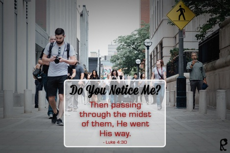 Do you notice me? -- Then passing through the midst of them, He went His way. - Luke 4:30