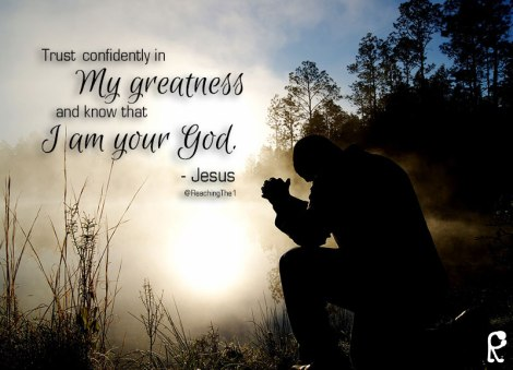 Trustconfidently in My greatness and know that I am your God. - Psalm 31:15-15a
