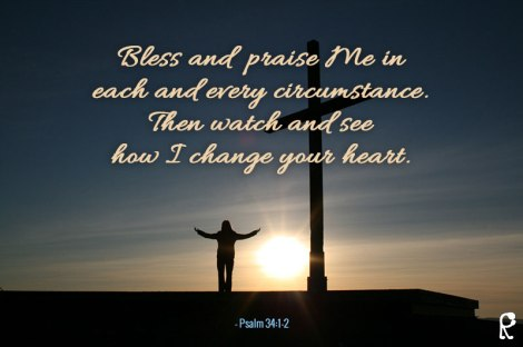 Bless and praise Me in each and every circumstance. Then watch and see how I change your heart. - Psalm 34:1-2