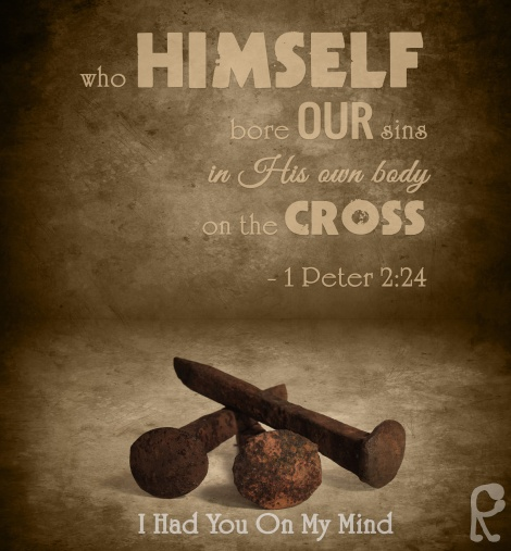 who HIMSELF bore OUR sins in His own body on the CROSS - 1 Peter 2:24 --- I had YOU on My Mind